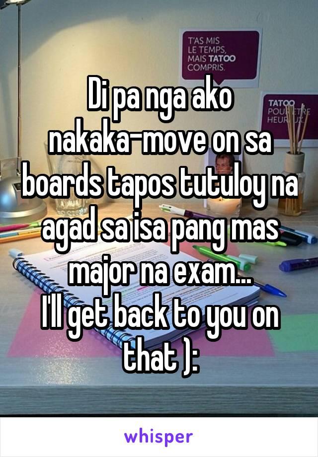Di pa nga ako nakaka-move on sa boards tapos tutuloy na agad sa isa pang mas major na exam... I'll get back to you on that ):