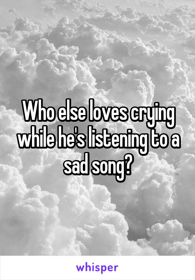 Who else loves crying while he's listening to a sad song?