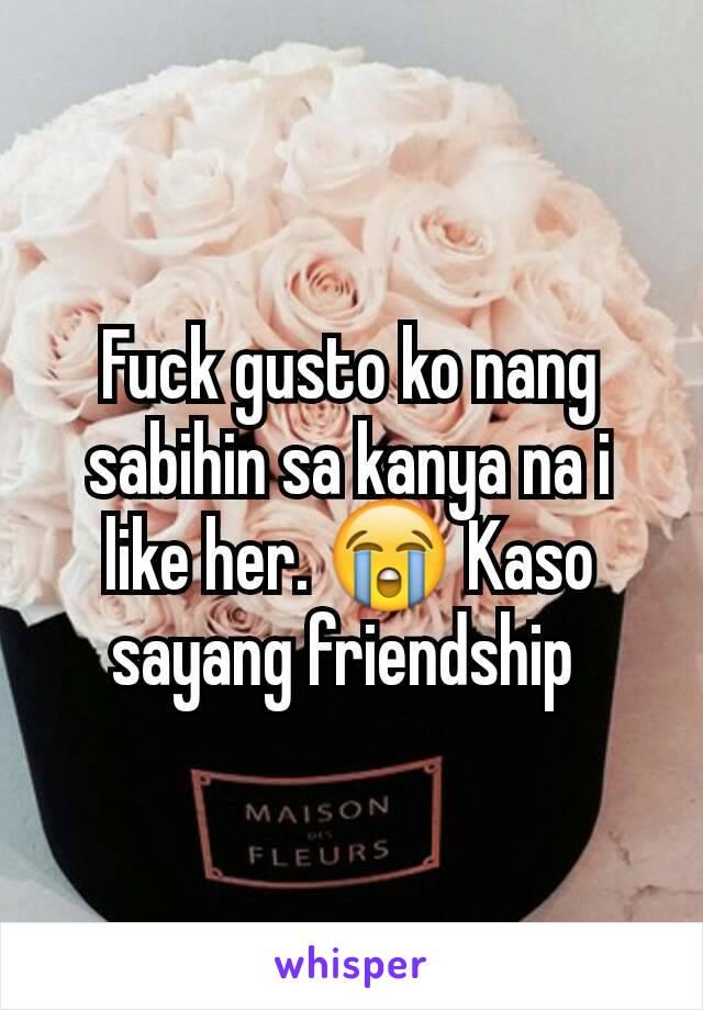 Fuck gusto ko nang sabihin sa kanya na i like her. 😭 Kaso sayang friendship