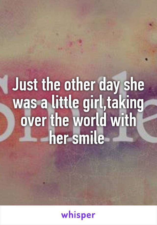 Just the other day she was a little girl,taking over the world with her smile