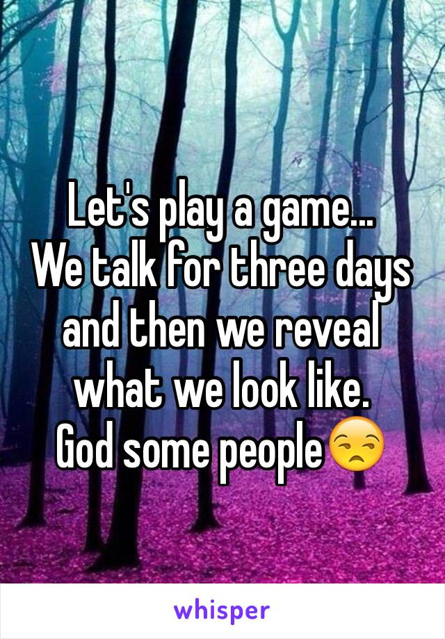 Let's play a game... We talk for three days and then we reveal what we look like.  God some people😒