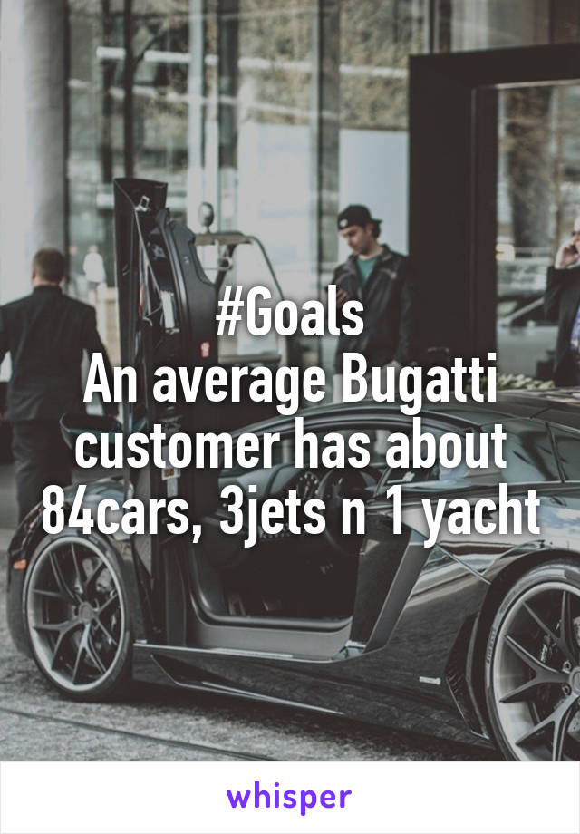 #Goals An average Bugatti customer has about 84cars, 3jets n 1 yacht