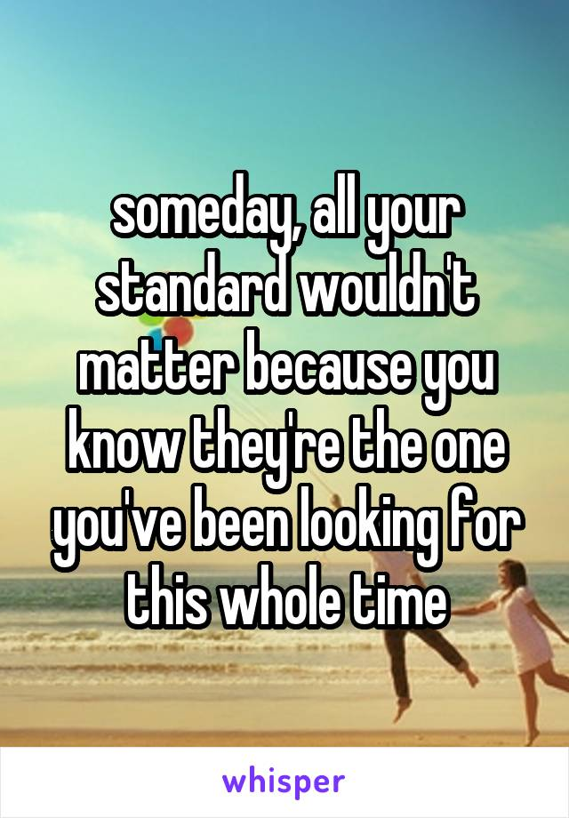 someday, all your standard wouldn't matter because you know they're the one you've been looking for this whole time