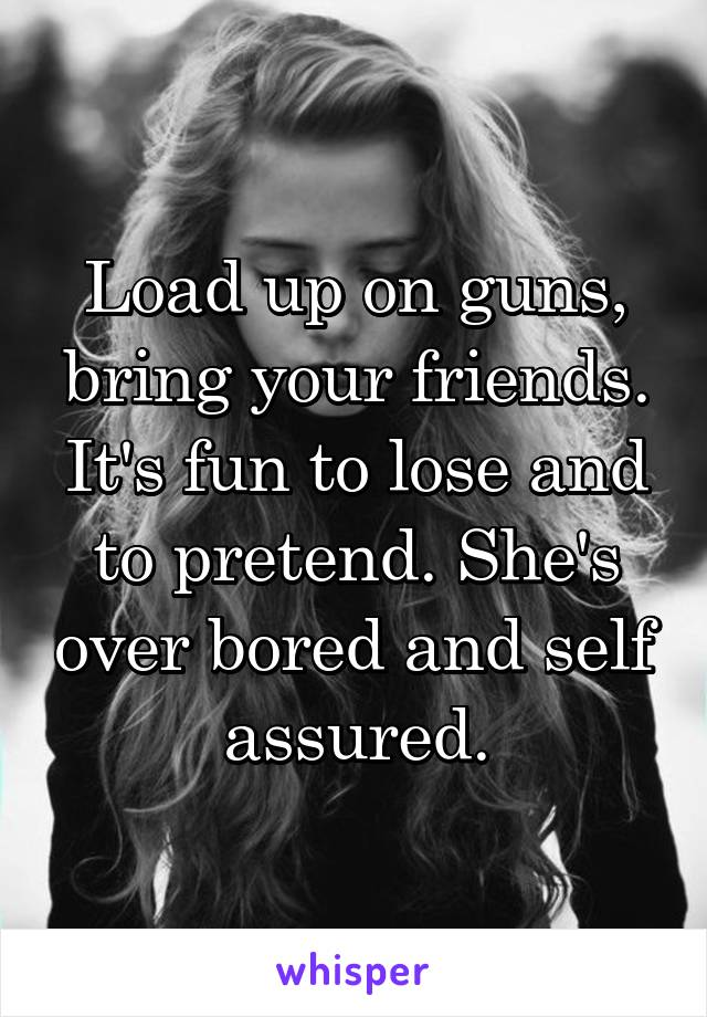 Load up on guns, bring your friends. It's fun to lose and to pretend. She's over bored and self assured.