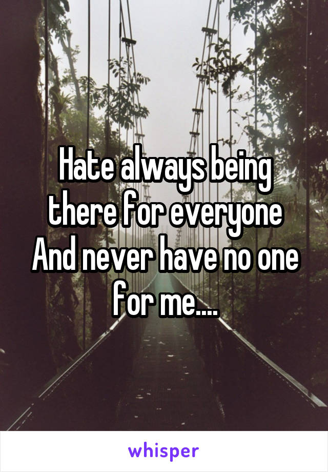 Hate always being there for everyone And never have no one for me....