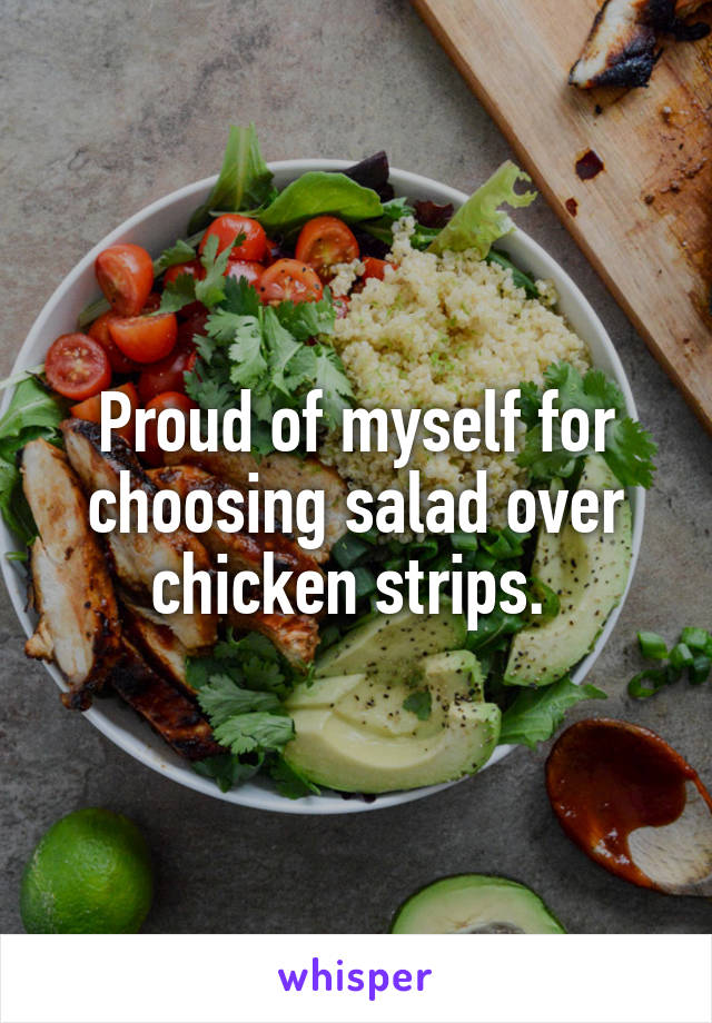 Proud of myself for choosing salad over chicken strips.