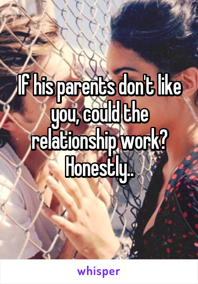 If his parents don't like you, could the relationship work? Honestly..