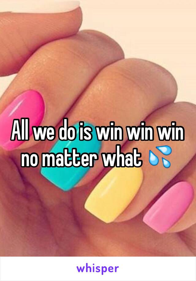 All we do is win win win no matter what 💦