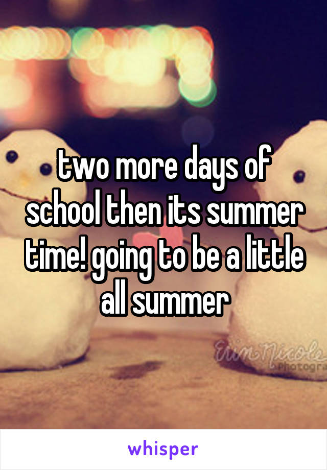 two more days of school then its summer time! going to be a little all summer