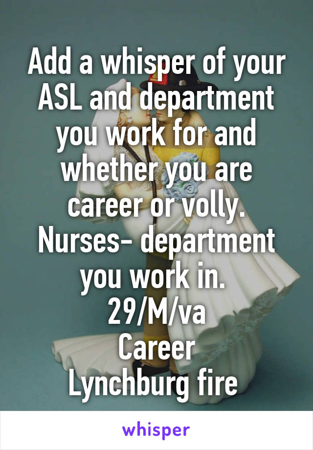 Add a whisper of your ASL and department you work for and whether you are career or volly. Nurses- department you work in.  29/M/va Career Lynchburg fire