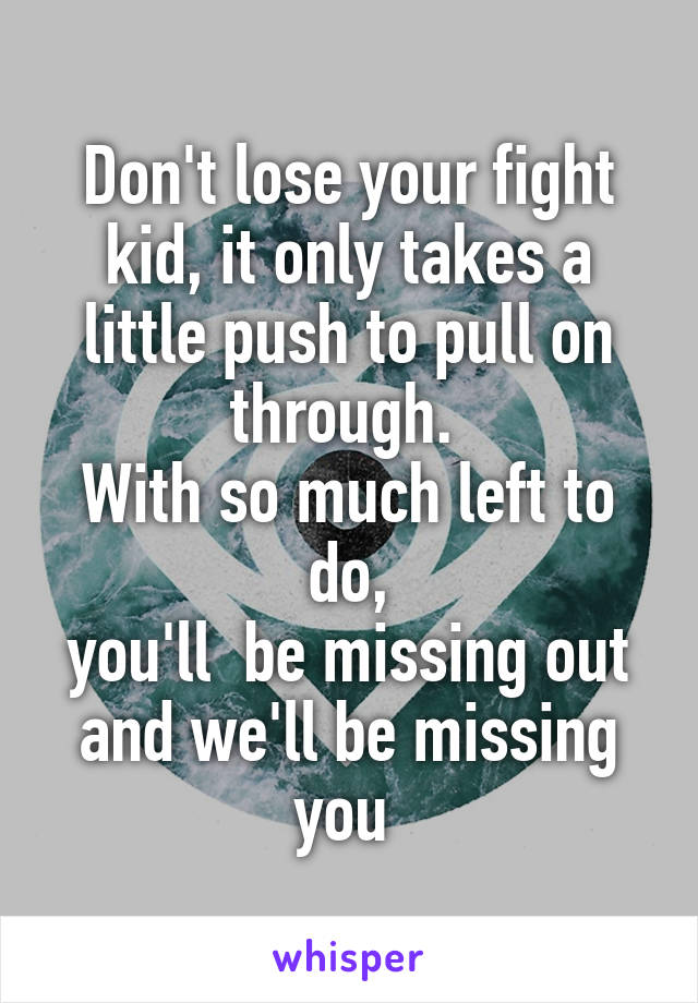 Don't lose your fight kid, it only takes a little push to pull on through.  With so much left to do, you'll  be missing out and we'll be missing you