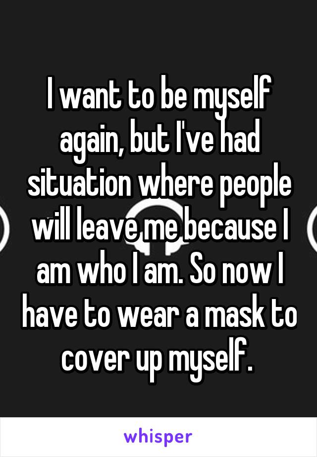 I want to be myself again, but I've had situation where people will leave me because I am who I am. So now I have to wear a mask to cover up myself.