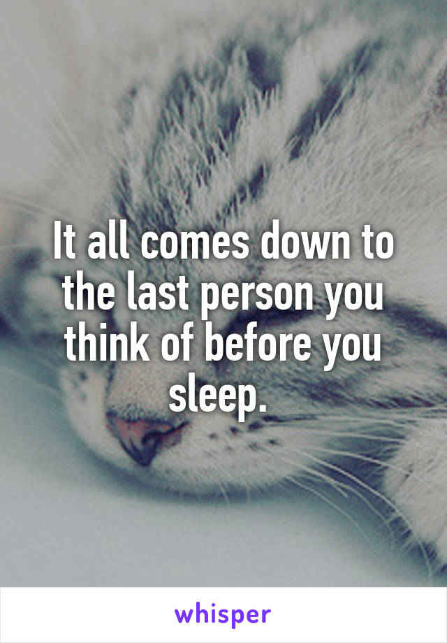 It all comes down to the last person you think of before you sleep.