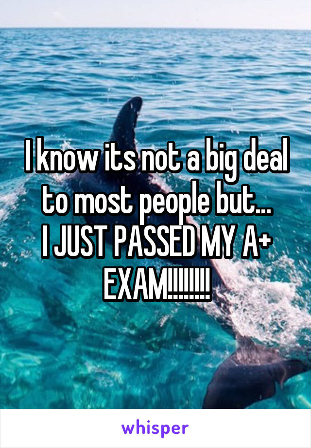 I know its not a big deal to most people but... I JUST PASSED MY A+ EXAM!!!!!!!!