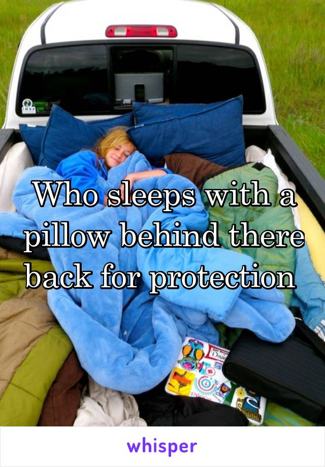 Who sleeps with a pillow behind there back for protection