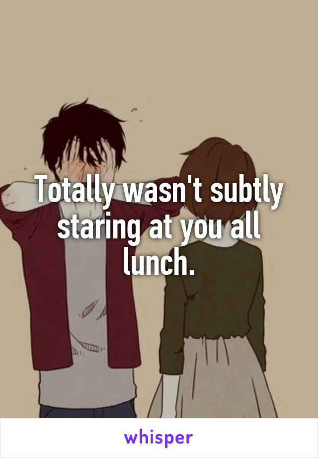 Totally wasn't subtly staring at you all lunch.
