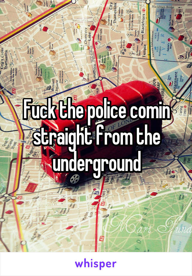 Fuck the police comin straight from the underground