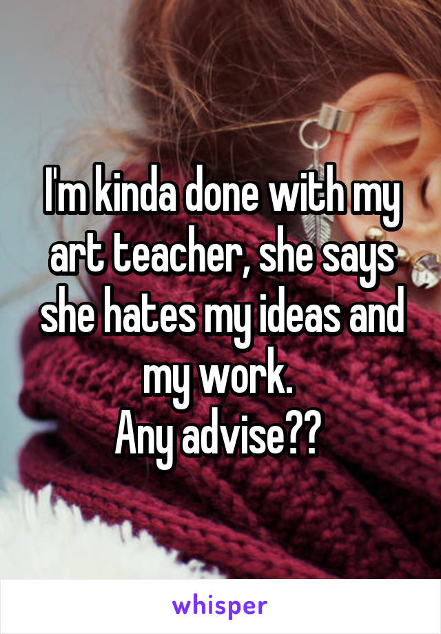 I'm kinda done with my art teacher, she says she hates my ideas and my work.  Any advise??