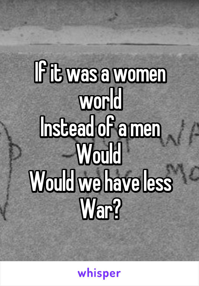 If it was a women world Instead of a men Would  Would we have less War?