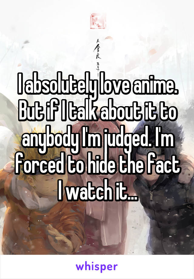 I absolutely love anime. But if I talk about it to anybody I'm judged. I'm forced to hide the fact I watch it...
