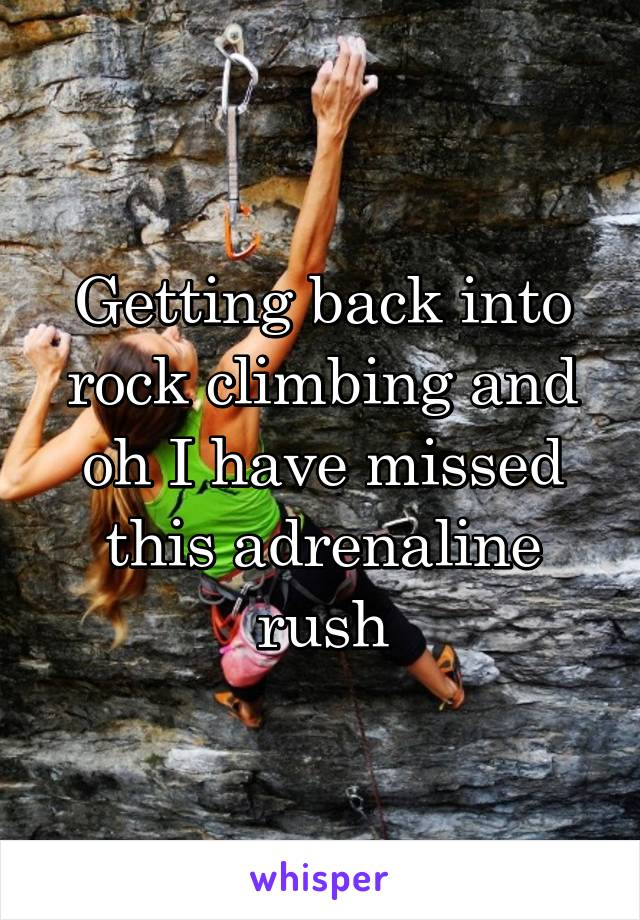 Getting back into rock climbing and oh I have missed this adrenaline rush