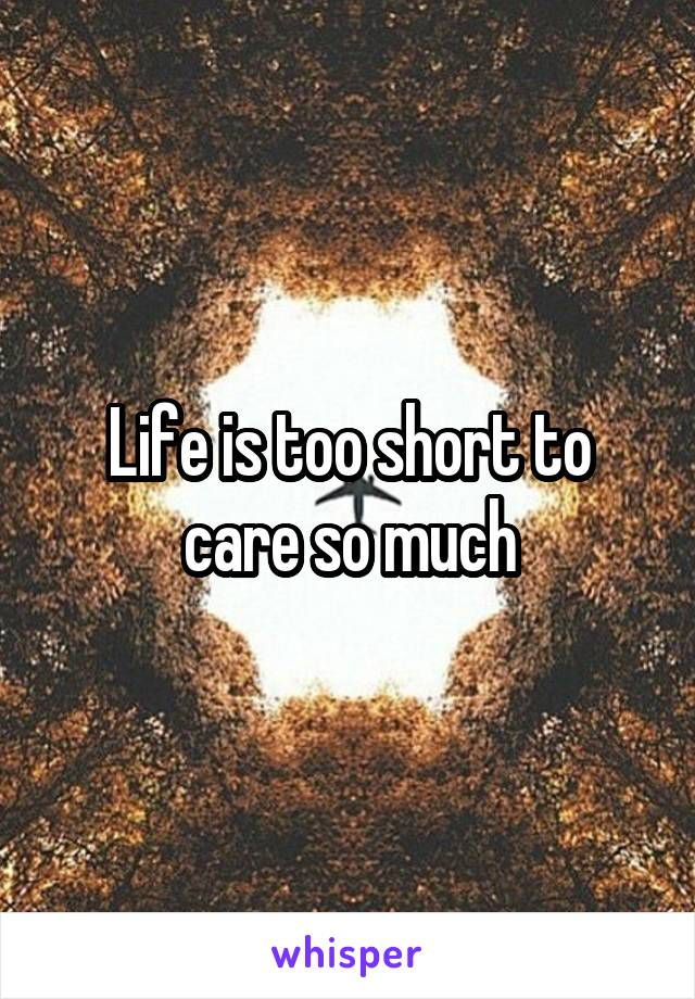 Life is too short to care so much