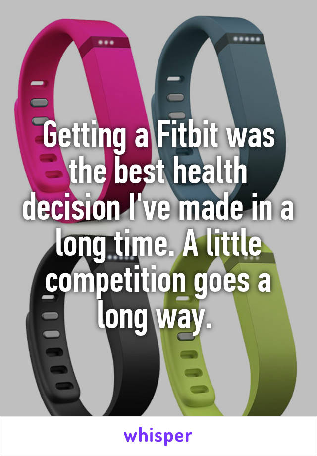 Getting a Fitbit was the best health decision I've made in a long time. A little competition goes a long way.