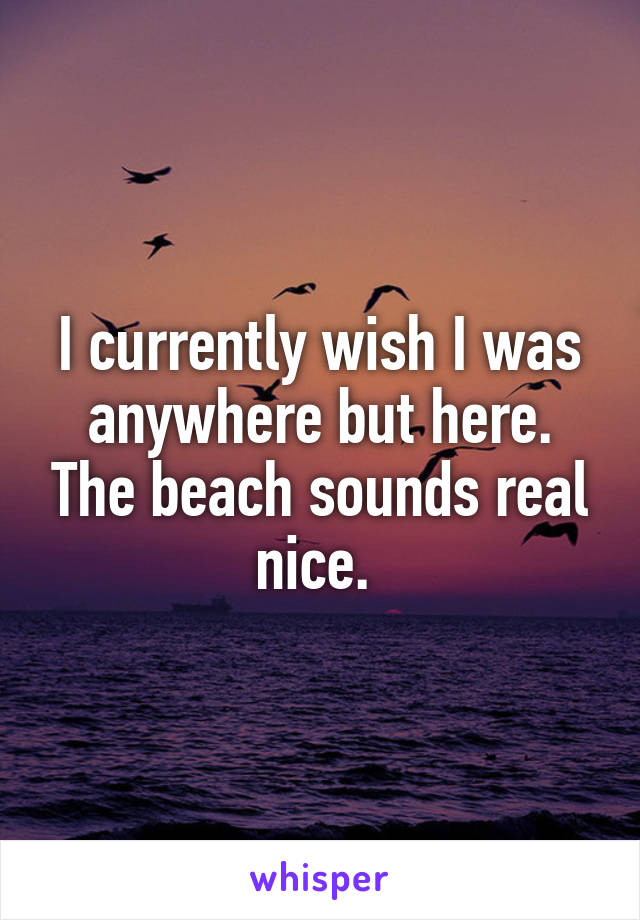 I currently wish I was anywhere but here. The beach sounds real nice.