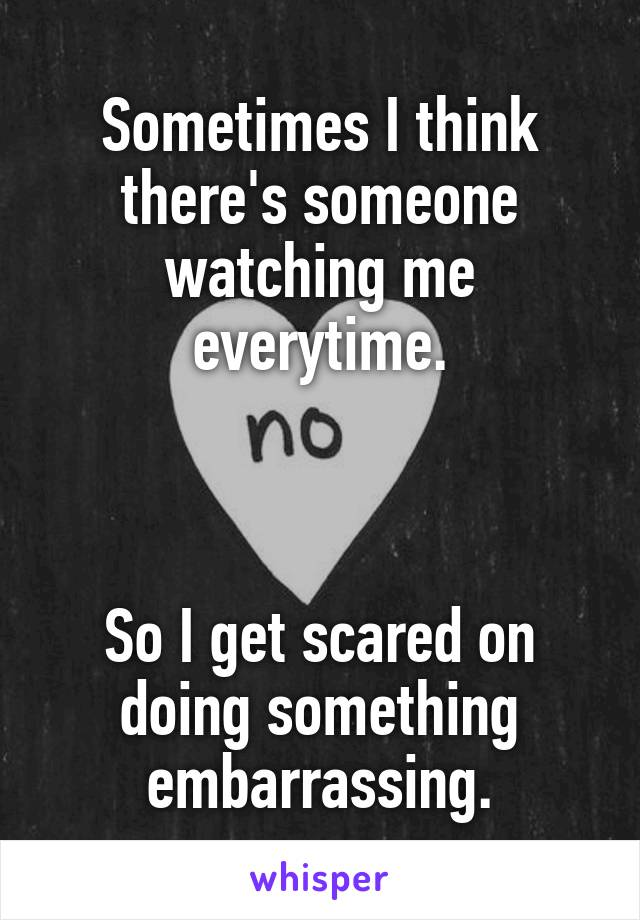 Sometimes I think there's someone watching me everytime.    So I get scared on doing something embarrassing.