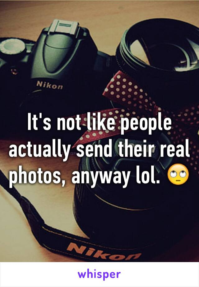 It's not like people actually send their real photos, anyway lol. 🙄