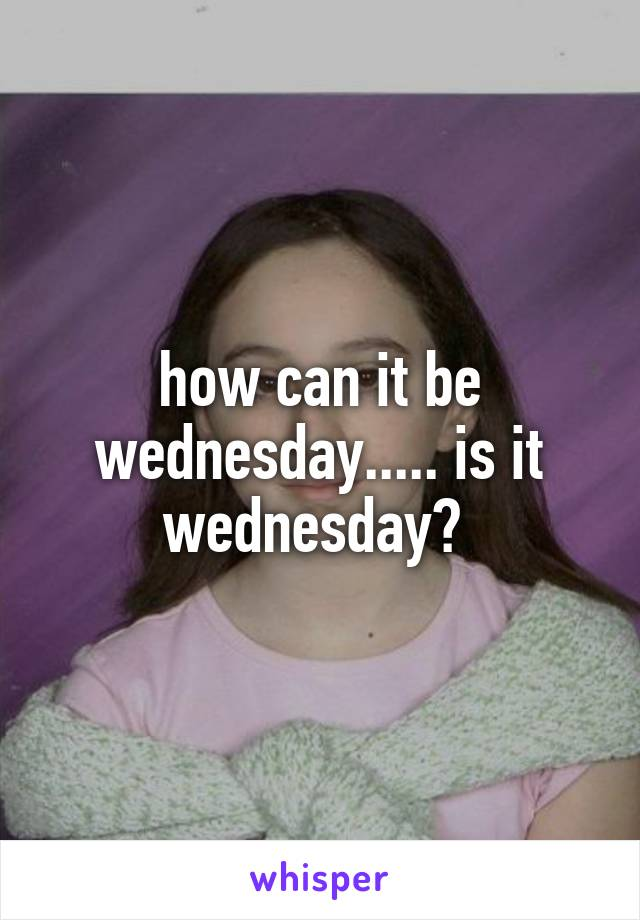 how can it be wednesday..... is it wednesday?