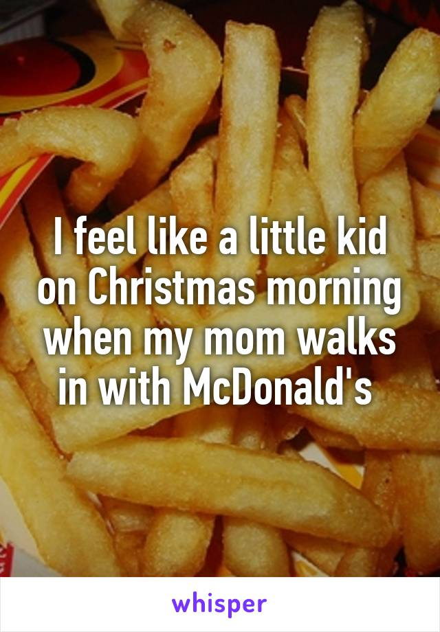 I feel like a little kid on Christmas morning when my mom walks in with McDonald's