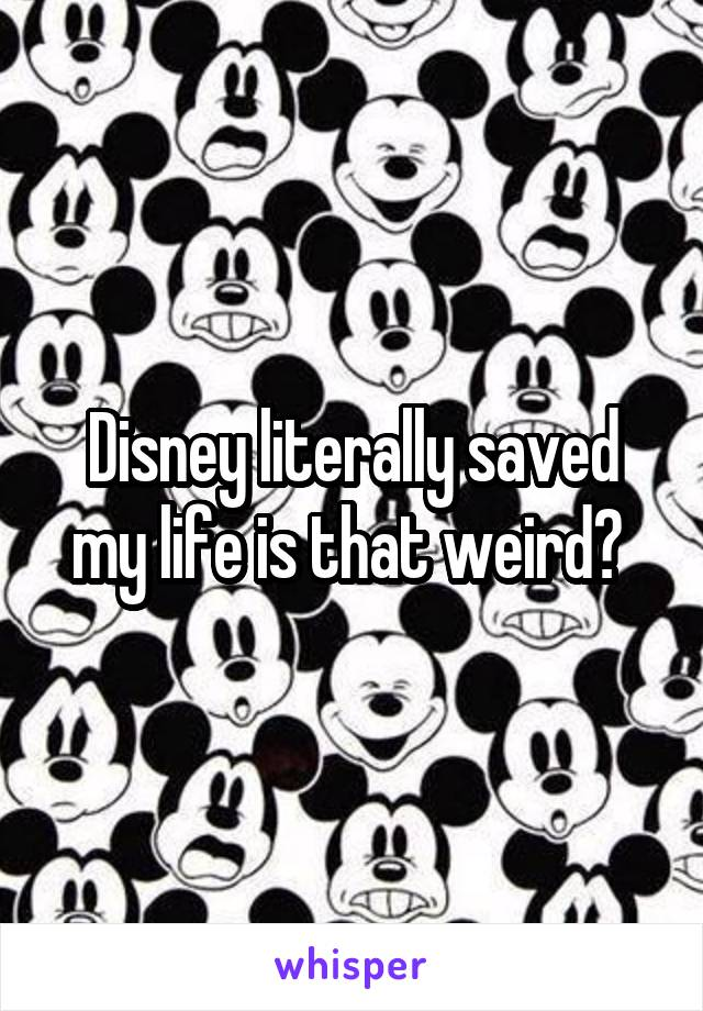 Disney literally saved my life is that weird?