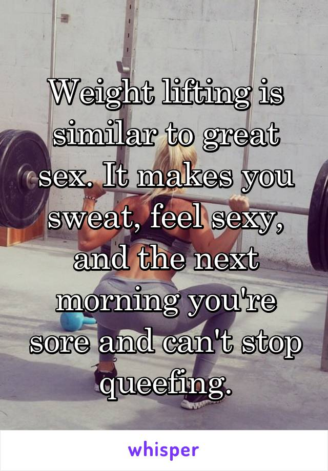 Weight lifting is similar to great sex. It makes you sweat, feel sexy, and the next morning you're sore and can't stop queefing.