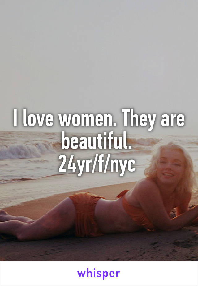 I love women. They are beautiful.  24yr/f/nyc