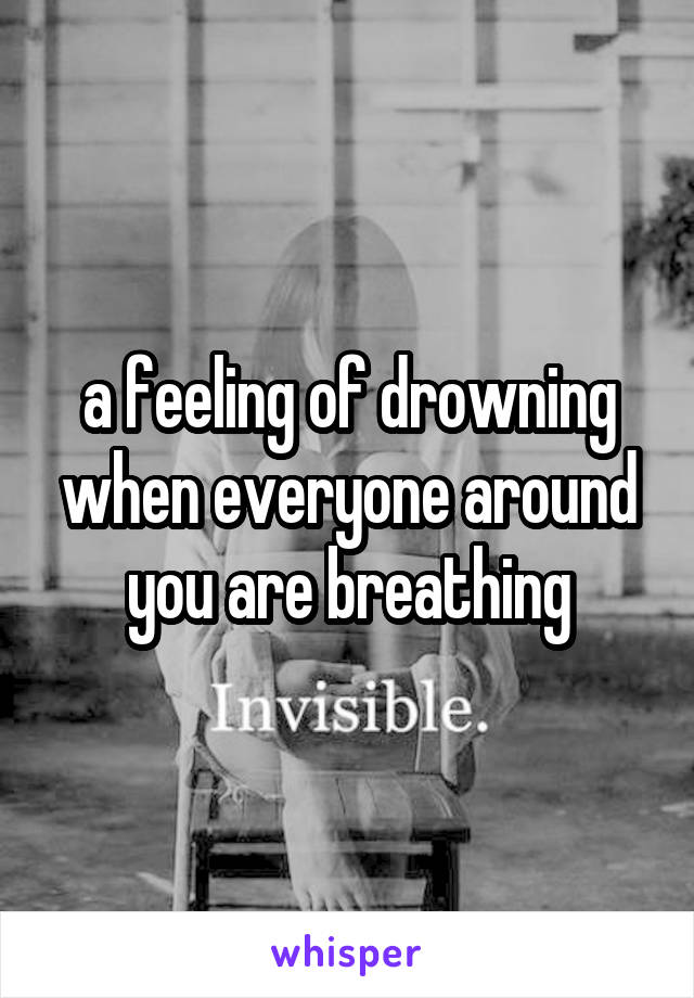 a feeling of drowning when everyone around you are breathing