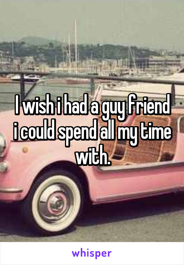I wish i had a guy friend i could spend all my time with.