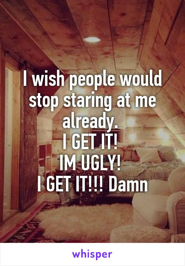 I wish people would stop staring at me already.  I GET IT!  IM UGLY!  I GET IT!!! Damn
