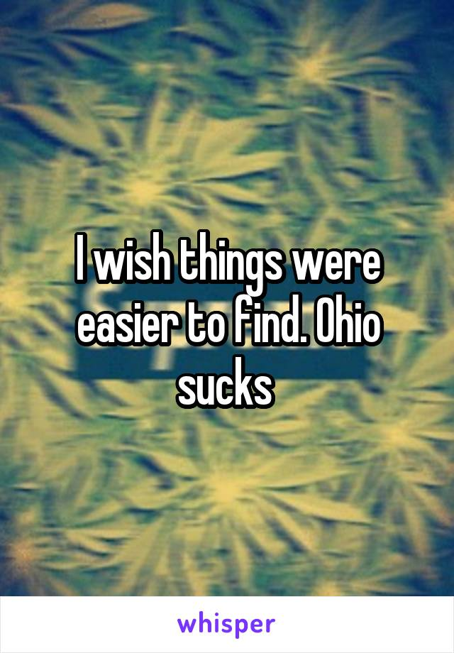 I wish things were easier to find. Ohio sucks