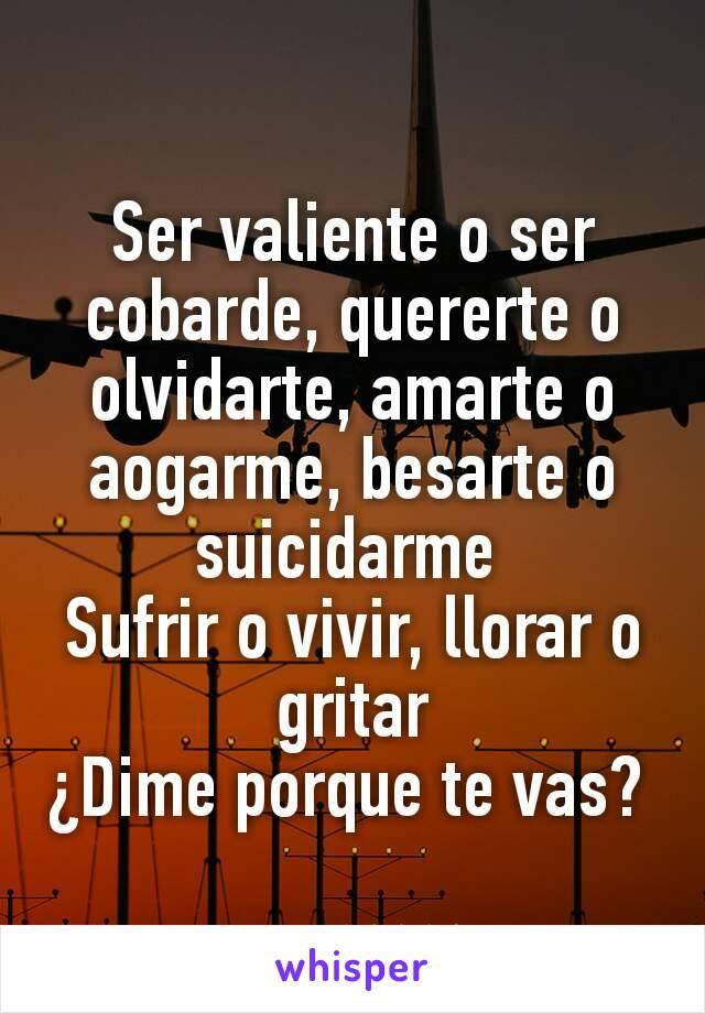 Ser valiente o ser cobarde, quererte o olvidarte, amarte o aogarme, besarte o suicidarme  Sufrir o vivir, llorar o gritar ¿Dime porque te vas?