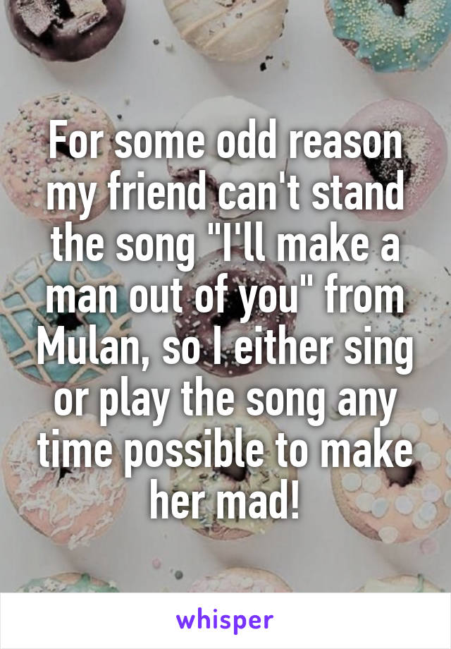 """For some odd reason my friend can't stand the song """"I'll make a man out of you"""" from Mulan, so I either sing or play the song any time possible to make her mad!"""