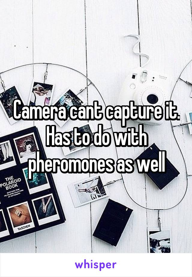 Camera cant capture it. Has to do with pheromones as well
