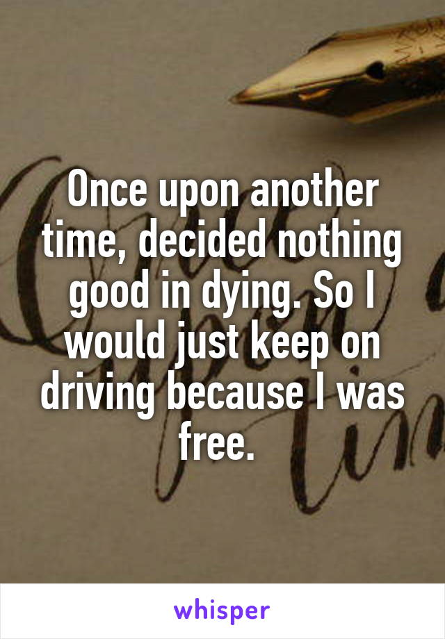 Once upon another time, decided nothing good in dying. So I would just keep on driving because I was free.