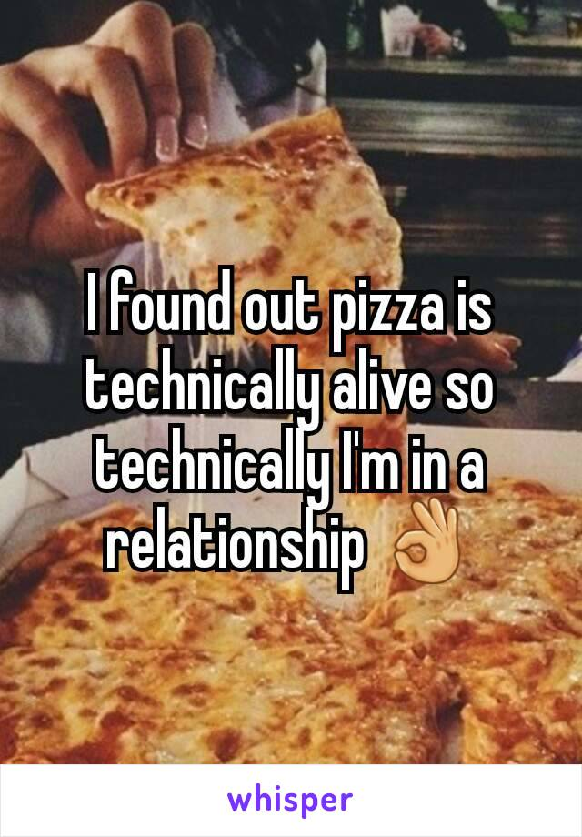 I found out pizza is technically alive so technically I'm in a relationship 👌