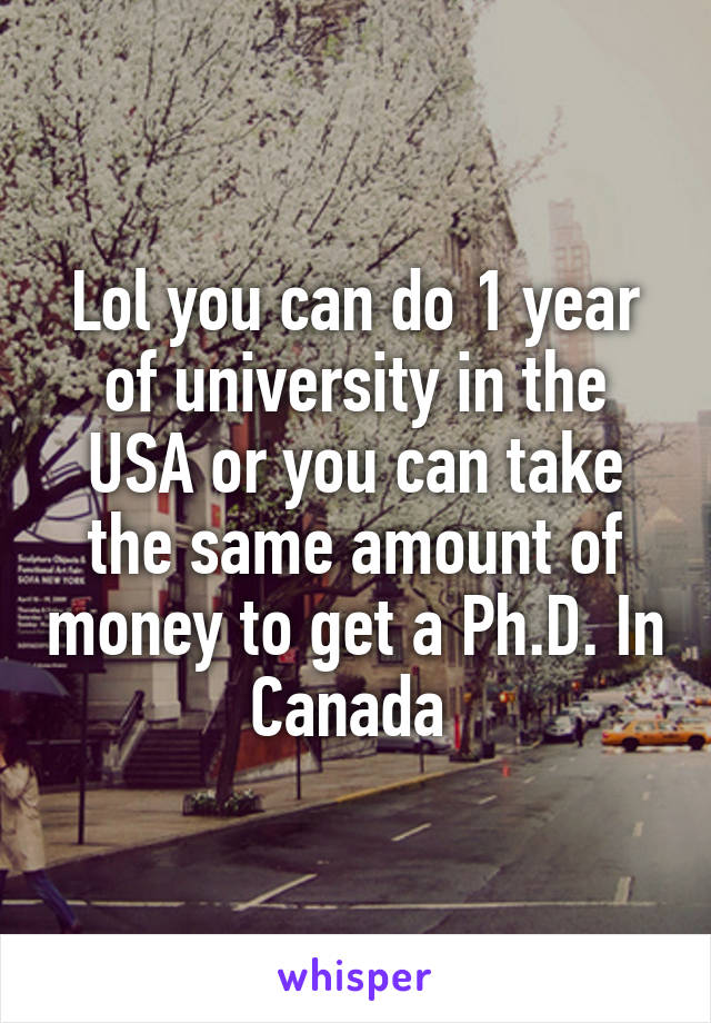 Lol you can do 1 year of university in the USA or you can take the same amount of money to get a Ph.D. In Canada
