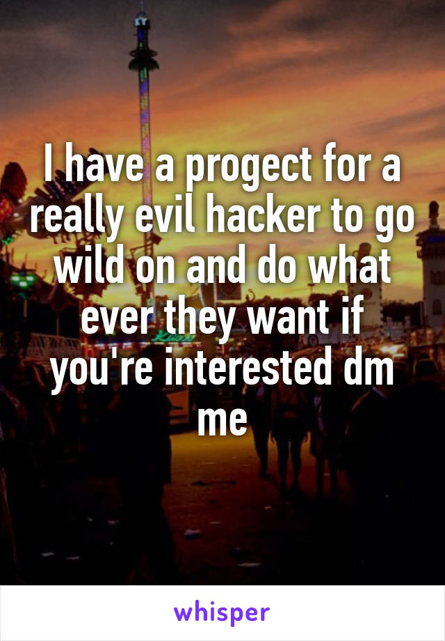 I have a progect for a really evil hacker to go wild on and do what ever they want if you're interested dm me