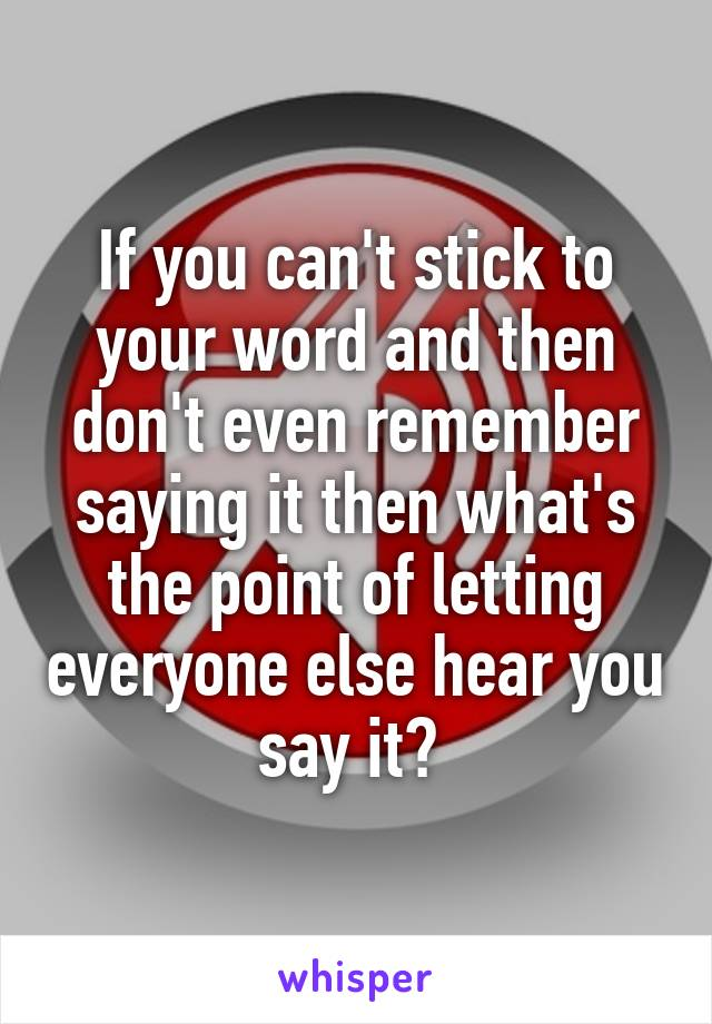 If you can't stick to your word and then don't even remember saying it then what's the point of letting everyone else hear you say it?