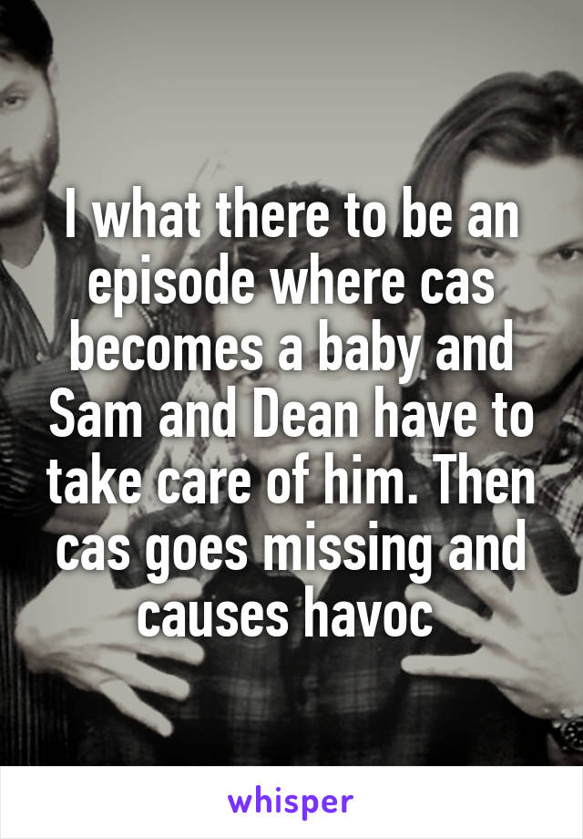 I what there to be an episode where cas becomes a baby and Sam and Dean have to take care of him. Then cas goes missing and causes havoc