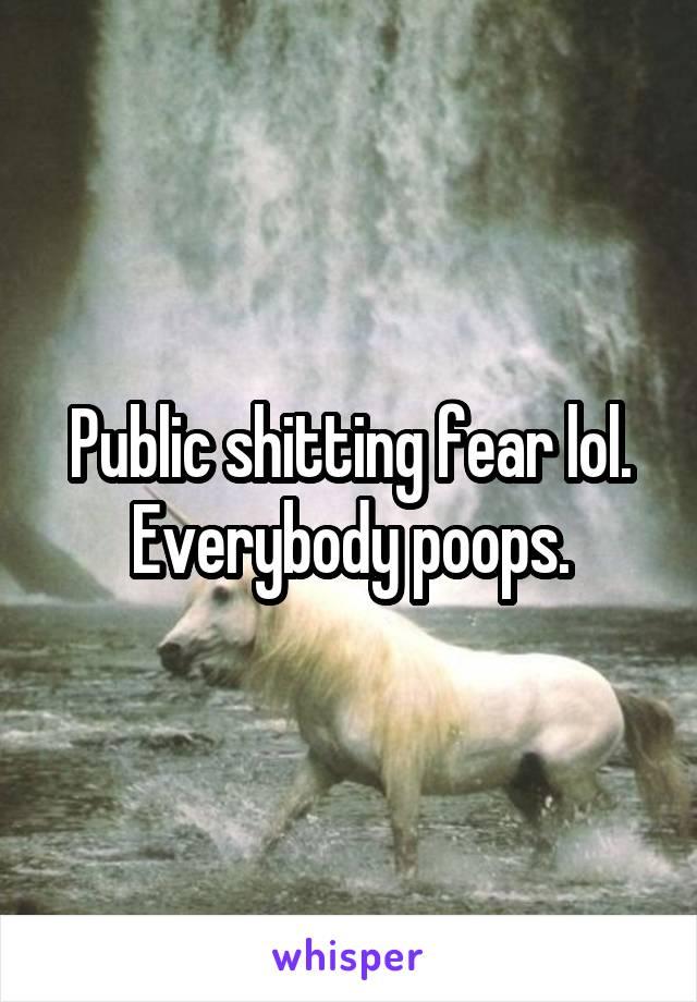 Public shitting fear lol. Everybody poops.