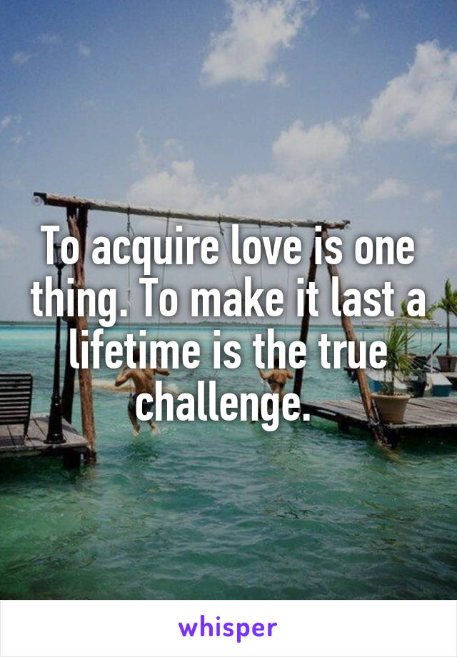 To acquire love is one thing. To make it last a lifetime is the true challenge.
